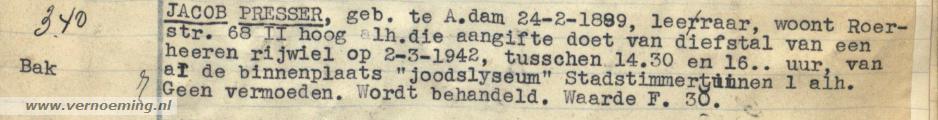 """JACOB PRESSER, geb. te A.dam 24-2-1899, leeraar, woont Roerstr. 68 II hoog alh. die aangifte doet van diefstal van een heeren rijwiel op 2-3-1942, tusschen 14.30 en 16.. uur, van af de binnenplaats """"joodslyseum"""" Stadstimmertuinen 1 alh. Geen vermoeden. Wordt behandeld. Waarde F. 30."""