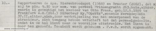 Rapporteeren de Aps. (agenten van politie) Bierenbroodspot (1568) en Braster (2082), dat zij te plm. 9.30 uur nam(iddags) van perceel Prinsengracht 263.huis, alhier, waarin is gevestigd het kantoor van Otto Frank, geb. 12.5.1889 te Frankfurt a.M. (Dld.) Directeur My. 'Opekta', wonende Merwedeplein 37.II. alhier, zich door verbrijzeling van het onderpaneel van de straatdeur, zich toegang hebben verschaft tot dat perceelgedeelte, omdat in de hal licht naar de voorzijde uitstraalde. Het licht is door hen gedoofd. Toezicht wordt gehouden. P.v.B. (proces-verbaal) wordt opgemaakt.